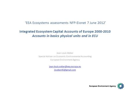 EEA Ecosystems assessments NFP-Eionet 7 June 2012 Integrated Ecosystem Capital Accounts of Europe 2000-2010 Accounts in basics physical units and in ECU.