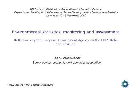 FDES Meeting NYC 10-12 November 2009 Environmental statistics, monitoring and assessment Reflections by the European Environment Agency on the FDES Role.