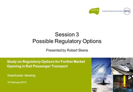 Study on Regulatory Options for Further Market Opening in Rail Passenger Transport Stakeholder Meeting 10 February 2010 Session 3 Possible Regulatory Options.