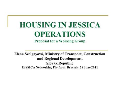 HOUSING IN JESSICA OPERATIONS Proposal for a Working Group Elena Szolgayová, Ministry of Transport, Construction and Regional Development, Slovak Republic.