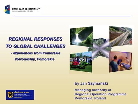 REGIONAL RESPONSES TO GLOBAL CHALLENGES - experiences from Pomorskie Voivodeship, Pomorskie REGIONAL RESPONSES TO GLOBAL CHALLENGES - experiences from.