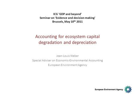 Accounting for ecosystem capital degradation and depreciation Jean-Louis Weber Special Adviser on Economic-Environmental Accounting European Environment.