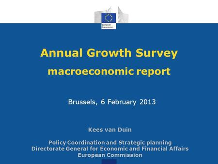 Annual Growth Survey macroeconomic report Brussels, 6 February 2013 Kees van Duin Policy Coordination and Strategic planning Directorate General for Economic.