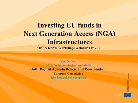 Investing EU funds in Next Generation Access (NGA) Infrastructures OPEN DAYS Workshop: October 12 th 2011 Ken Ducatel DG Information Society and Media.