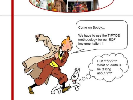 Come on Bobby… We have to use the TIPTOE methodology for our EQF implementation ! Hûh ??????? What on earth is he talking about ???