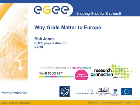 EGEE-III INFSO-RI-222667 Enabling Grids for E-sciencE www.eu-egee.org EGEE and gLite are registered trademarks Why Grids Matter to Europe Bob Jones EGEE.