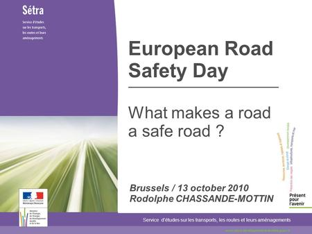 European Road Safety Day What makes a road a safe road ? Service détudes sur les transports, les routes et leurs aménagements www.setra.developpement-durable.gouv.fr.