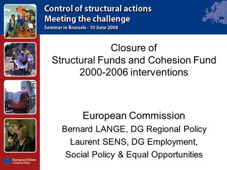 Closure of Structural Funds and Cohesion Fund 2000-2006 interventions European Commission Bernard LANGE, DG Regional Policy Laurent SENS, DG Employment,