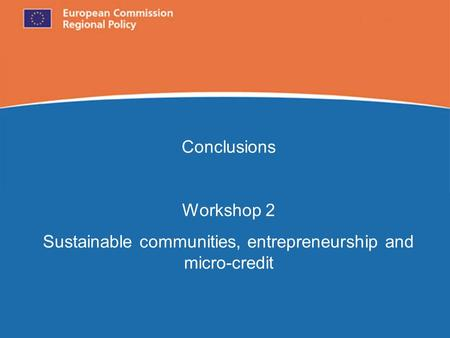 European Commission Regional Policy Conclusions Workshop 2 Sustainable communities, entrepreneurship and micro-credit.