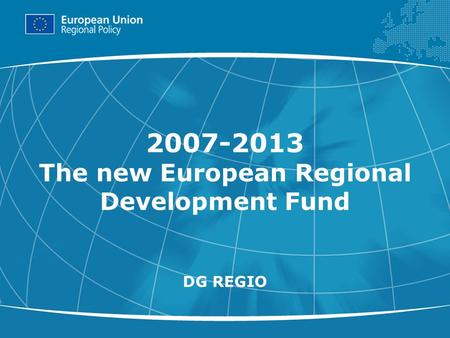 1 2007-2013 The new European Regional Development Fund DG REGIO.