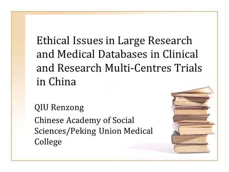 Ethical Issues in Large Research and Medical Databases in Clinical and Research Multi-Centres Trials in China QIU Renzong Chinese Academy of Social Sciences/Peking.