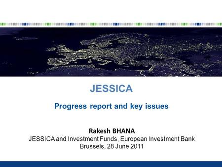 JESSICA Progress report and key issues Rakesh BHANA JESSICA and Investment Funds, European Investment Bank Brussels, 28 June 2011.