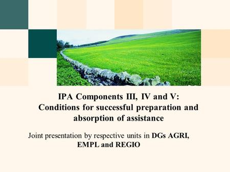 Joint presentation by respective units in DGs AGRI, EMPL and REGIO IPA Components III, IV and V: Conditions for successful preparation and absorption of.