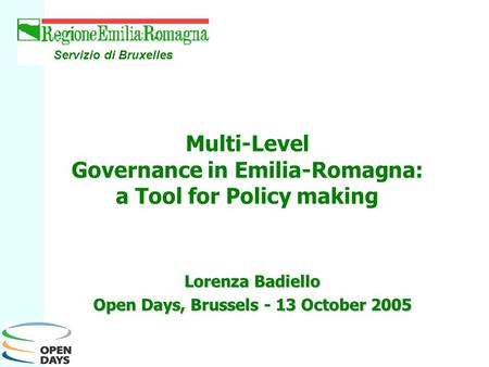 Lorenza Badiello Open Days, Brussels - 13 October 2005 Servizio di Bruxelles Multi-Level Governance in Emilia-Romagna: a Tool for Policy making.