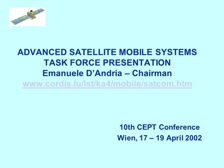 ADVANCED SATELLITE MOBILE SYSTEMS TASK FORCE PRESENTATION Emanuele DAndria – Chairman www.cordis.lu/ist/ka4/mobile/satcom.htm www.cordis.lu/ist/ka4/mobile/satcom.htm.
