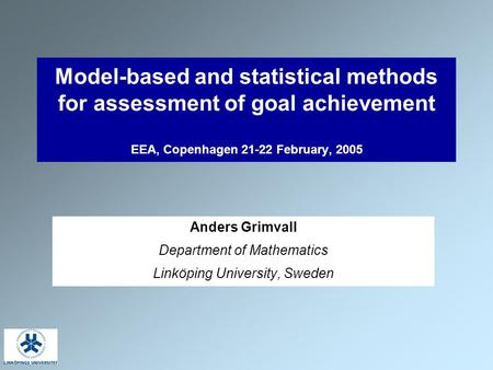 Model-based and statistical methods for assessment of goal achievement EEA, Copenhagen 21-22 February, 2005 Anders Grimvall Department of Mathematics Linköping.