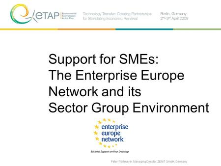 Support for SMEs: The Enterprise Europe Network and its Sector Group Environment Peter Wolfmeyer, Managing Director, ZENIT GmbH, Germany.