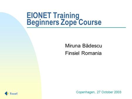 EIONET Training Beginners Zope Course Miruna Bădescu Finsiel Romania Copenhagen, 27 October 2003.