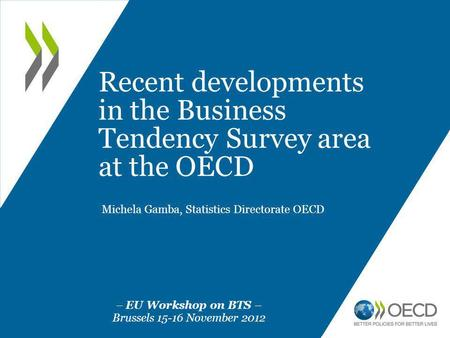 Recent developments in the Business Tendency Survey area at the OECD Michela Gamba, Statistics Directorate OECD – EU Workshop on BTS – Brussels 15-16 November.