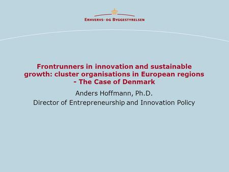 Frontrunners in innovation and sustainable growth: cluster organisations in European regions - The Case of Denmark Anders Hoffmann, Ph.D. Director of Entrepreneurship.