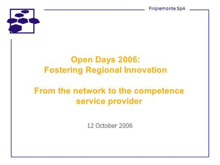 Open Days 2006: Fostering Regional Innovation From the network to the competence service provider 12 October 2006 Finpiemonte SpA.