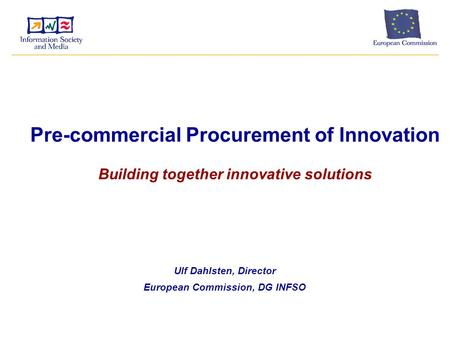 Pre-commercial Procurement of Innovation Building together innovative solutions Ulf Dahlsten, Director European Commission, DG INFSO.