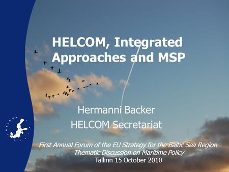 HELCOM, Integrated Approaches and MSP Hermanni Backer HELCOM Secretariat First Annual Forum of the EU Strategy for the Baltic Sea Region Thematic Discussion.