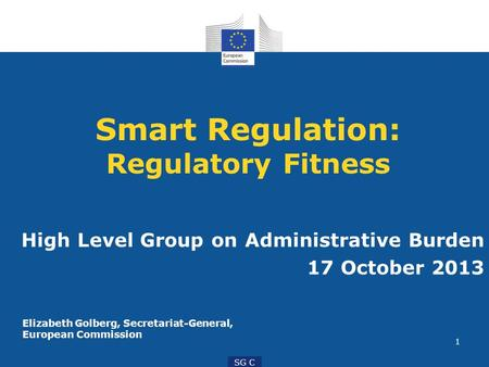 1 SG C Smart Regulation: Regulatory Fitness High Level Group on Administrative Burden 17 October 2013 Elizabeth Golberg, Secretariat-General, European.