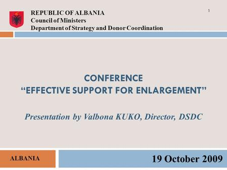CONFERENCE EFFECTIVE SUPPORT FOR ENLARGEMENT Presentation by Valbona KUKO, Director, DSDC 19 October 2009 REPUBLIC OF ALBANIA Council of Ministers Department.