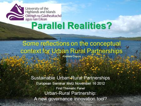 Parallel Realities? Some reflections on the conceptual context for Urban Rural Partnerships Parallel Realities? Some reflections on the conceptual context.