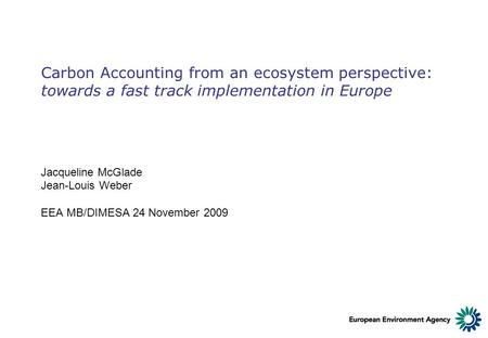 Carbon Accounting from an ecosystem perspective: towards a fast track implementation in Europe Jacqueline McGlade Jean-Louis Weber EEA MB/DIMESA 24 November.