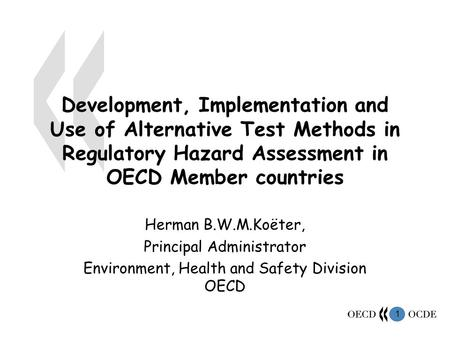1 Development, Implementation and Use of Alternative Test Methods in Regulatory Hazard Assessment in OECD Member countries Herman B.W.M.Koëter, Principal.