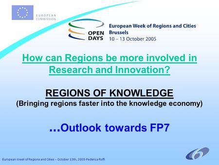 European Week of Regions and Cities – October 13th, 2005-Federica Roffi How can Regions be more involved in Research and Innovation? REGIONS OF KNOWLEDGE.
