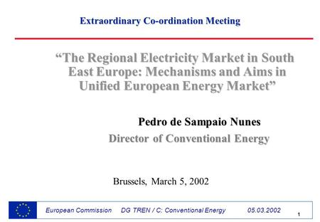 1 European Commission DG TREN / C: Conventional Energy 05.03.2002 The Regional Electricity Market in South East Europe: Mechanisms and Aims in Unified.