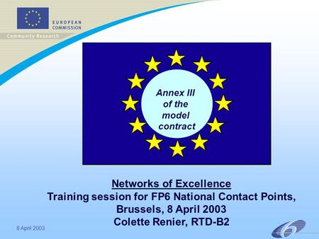8 April 2003 Annex III of the model contract Networks of Excellence Training session for FP6 National Contact Points, Brussels, 8 April 2003 Colette Renier,