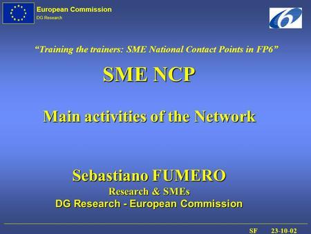 European Commission DG Research SF 23-10-02 SME NCP Main activities of the Network Sebastiano FUMERO Research & SMEs DG Research - European Commission.