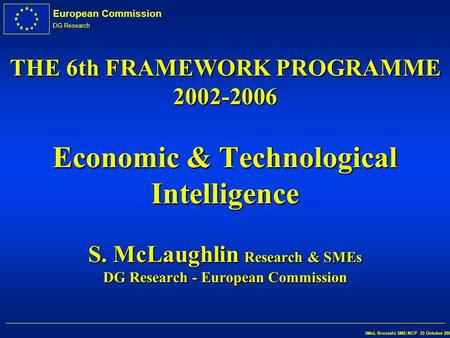 European Commission DG Research SMcL Brussels SME-NCP 23 October 2002 THE 6th FRAMEWORK PROGRAMME 2002-2006 Economic & Technological Intelligence S. McLaughlin.