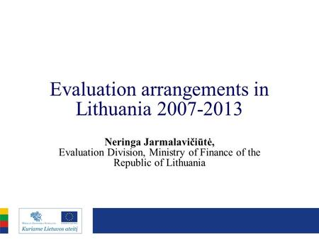 Evaluation arrangements in Lithuania 2007-2013 Neringa Jarmalavičiūtė, Evaluation Division, Ministry of Finance of the Republic of Lithuania.