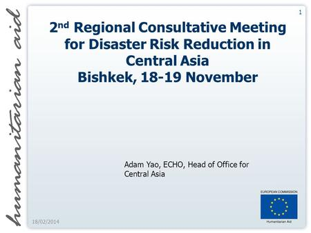 1 18/02/2014 2 nd Regional Consultative Meeting for Disaster Risk Reduction in Central Asia Bishkek, 18-19 November Adam Yao, ECHO, Head of Office for.