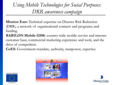 Using Mobile Technologies for Social Purposes: DRR awareness campaign Mission East: Technical expertise on Disaster Risk Reduction (DRR), a network of.