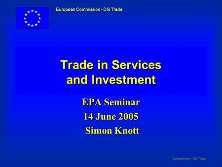 Simon Knott – DG Trade European Commission - DG Trade Trade in Services and Investment EPA Seminar 14 June 2005 Simon Knott Simon Knott.