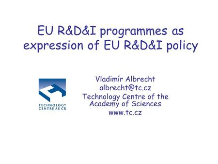 EU R&D&I programmes as expression of EU R&D&I policy Vladimír Albrecht Technology Centre of the Academy of Sciences