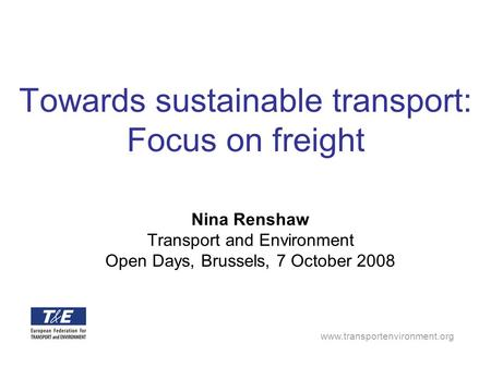 Www.transportenvironment.org Towards sustainable transport: Focus on freight Nina Renshaw Transport and Environment Open Days, Brussels, 7 October 2008.