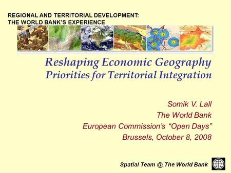 Spatial The World Bank Reshaping Economic Geography Priorities for Territorial Integration Somik V. Lall The World Bank European Commissions Open.