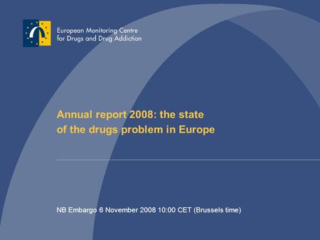 Annual report 2008: the state of the drugs problem in Europe NB Embargo 6 November 2008 10:00 CET (Brussels time)