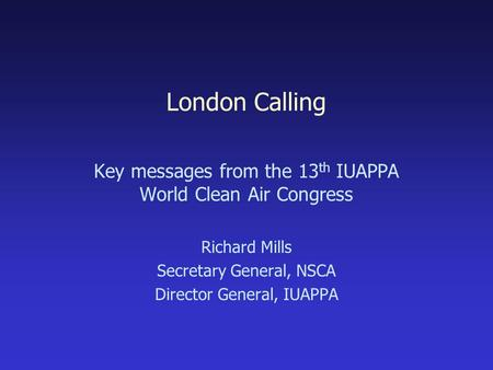 London Calling Key messages from the 13 th IUAPPA World Clean Air Congress Richard Mills Secretary General, NSCA Director General, IUAPPA.