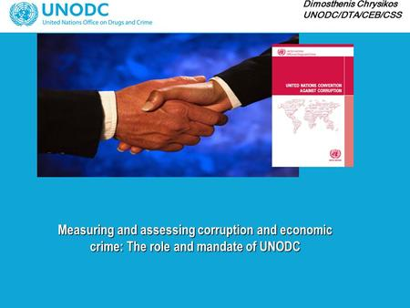 Measuring and assessing corruption and economic crime: The role and mandate of UNODC Dimosthenis Chrysikos UNODC/DTA/CEB/CSS.