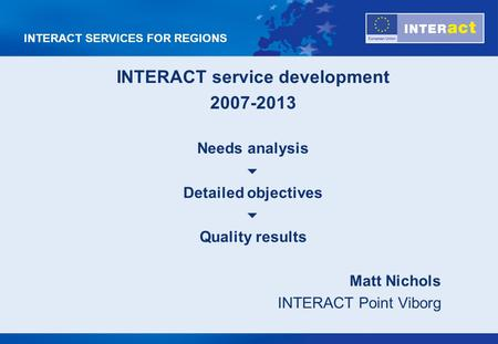 INTERACT SERVICES FOR REGIONS INTERACT service development 2007-2013 Needs analysis Detailed objectives Quality results Matt Nichols INTERACT Point Viborg.