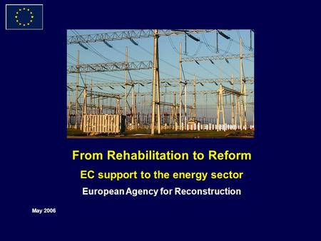 From Rehabilitation to Reform EC support to the energy sector European Agency for Reconstruction May 2006.