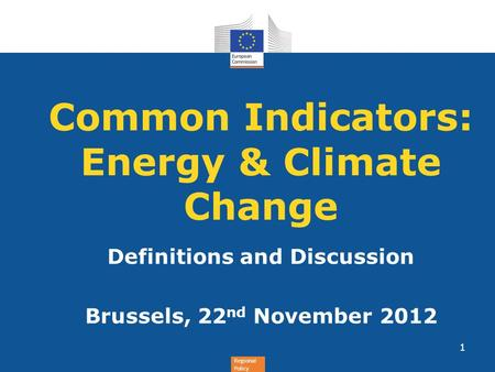 Regional Policy Common Indicators: Energy & Climate Change Definitions and Discussion Brussels, 22 nd November 2012 1.